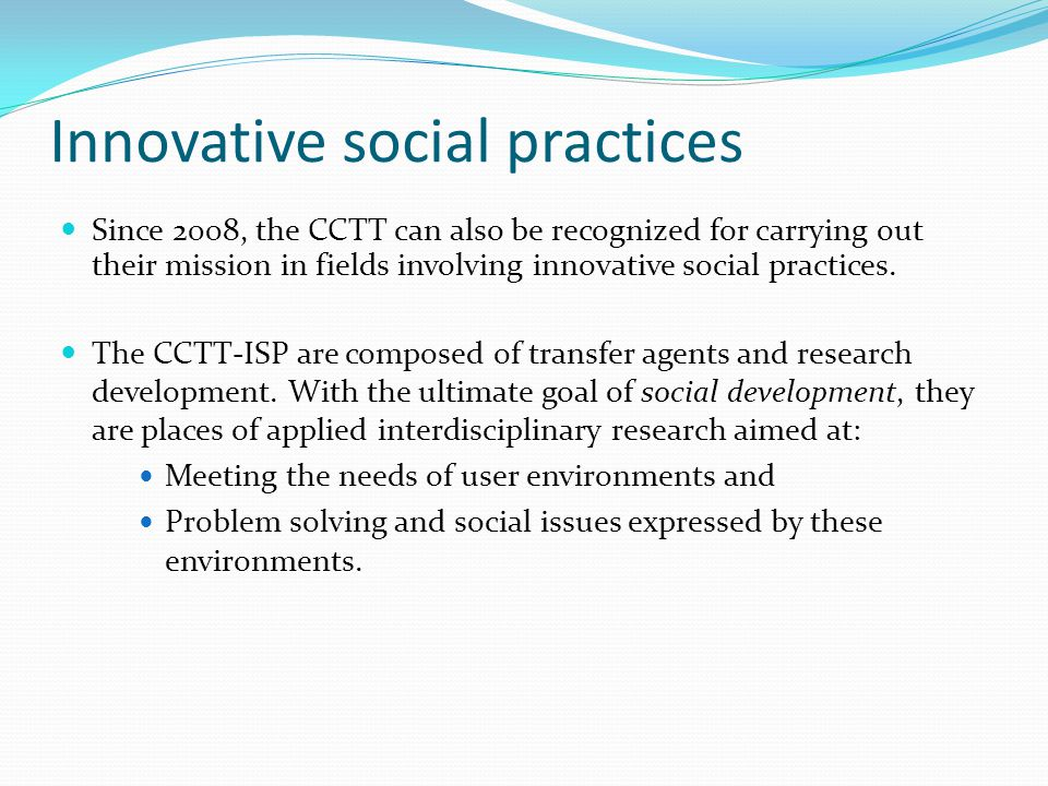 Innovative social practices Since 2008, the CCTT can also be recognized for carrying out their mission in fields involving innovative social practices.