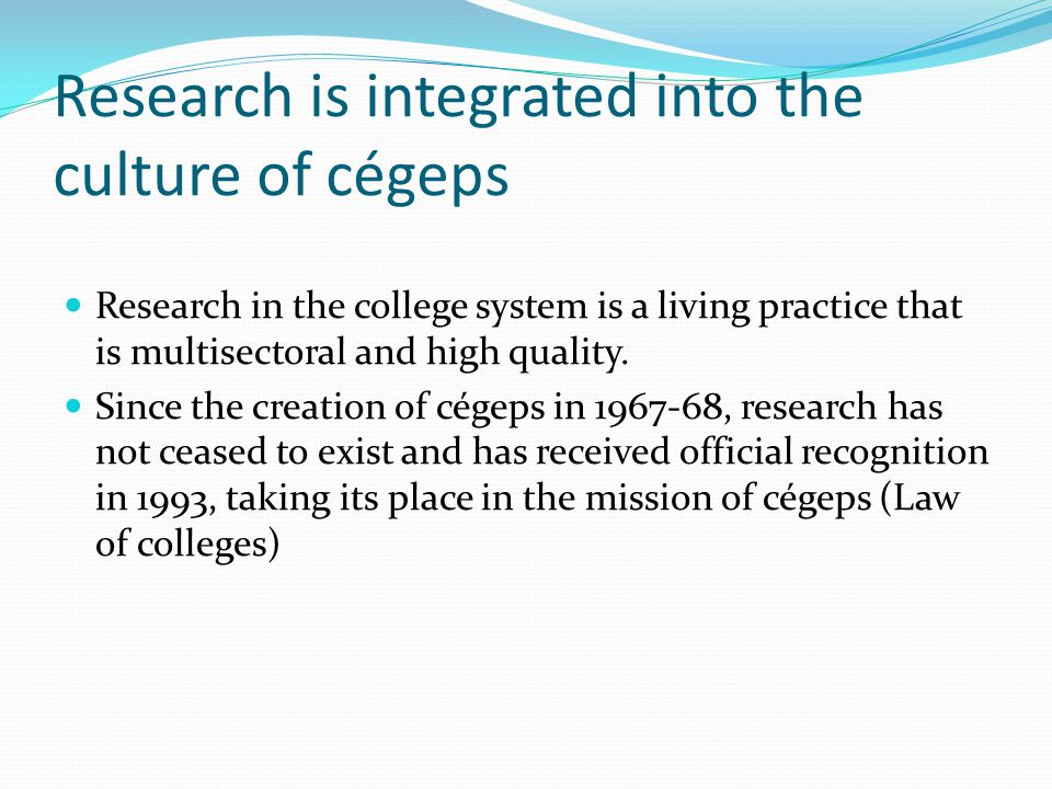 Research is integrated into the culture of cégeps Research in the college system is a living practice that is multisectoral and high quality.