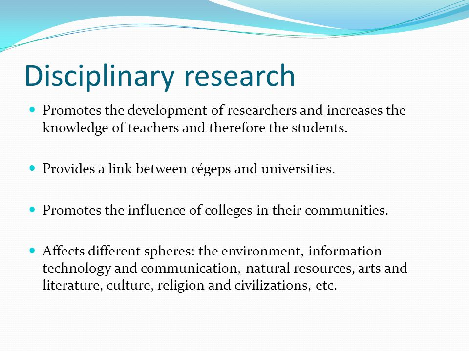 Disciplinary research Promotes the development of researchers and increases the knowledge of teachers and therefore the students.