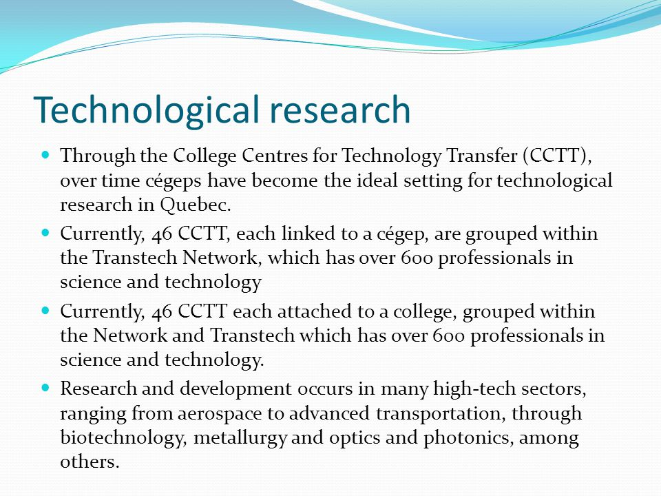 Technological research Through the College Centres for Technology Transfer (CCTT), over time cégeps have become the ideal setting for technological research in Quebec.