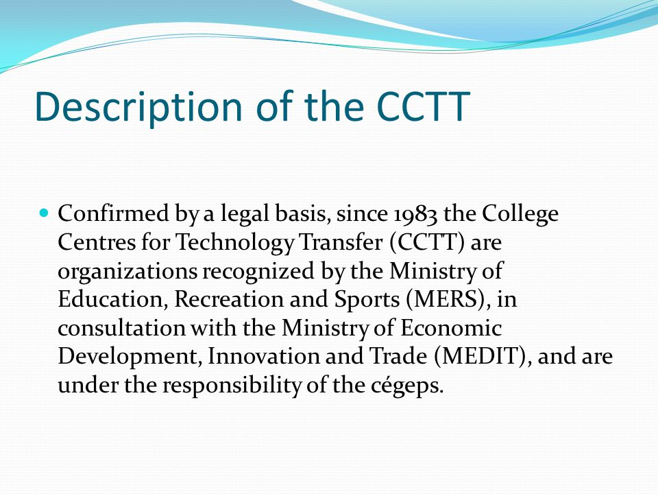 Description of the CCTT Confirmed by a legal basis, since 1983 the College Centres for Technology Transfer (CCTT) are organizations recognized by the Ministry of Education, Recreation and Sports (MERS), in consultation with the Ministry of Economic Development, Innovation and Trade (MEDIT), and are under the responsibility of the cégeps.