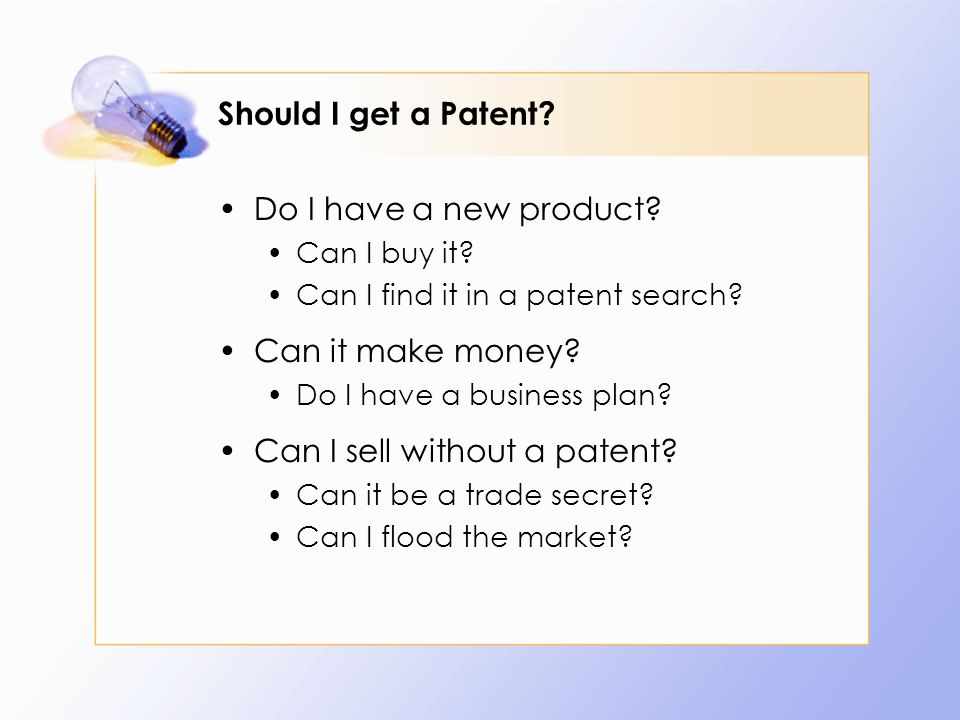 Should I get a Patent? Do I have a new product? Can I buy it? Can I find it in a patent search? Can it make money? Do I have a business plan? Can I se