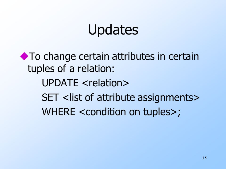 15 Updates uTo change certain attributes in certain tuples of a relation: UPDATE SET WHERE ;