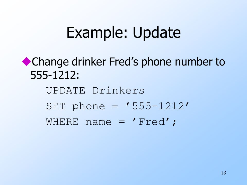 16 Example: Update uChange drinker Fred's phone number to 555-1212: UPDATE Drinkers SET phone = '555-1212' WHERE name = 'Fred';