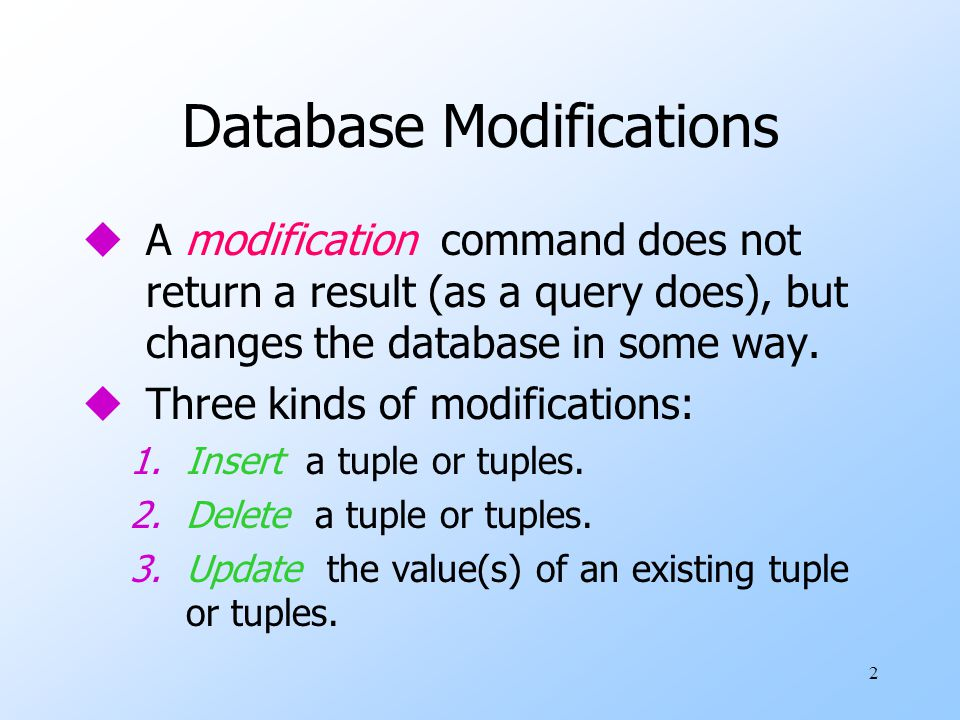 2 Database Modifications uA modification command does not return a result (as a query does), but changes the database in some way.