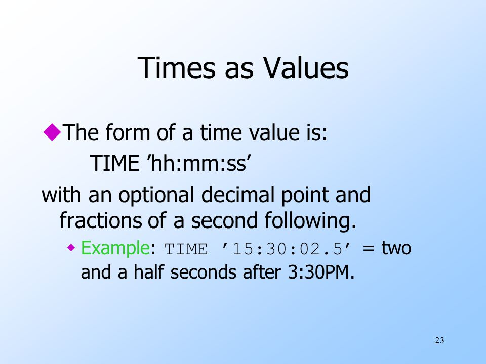 23 Times as Values uThe form of a time value is: TIME 'hh:mm:ss' with an optional decimal point and fractions of a second following.