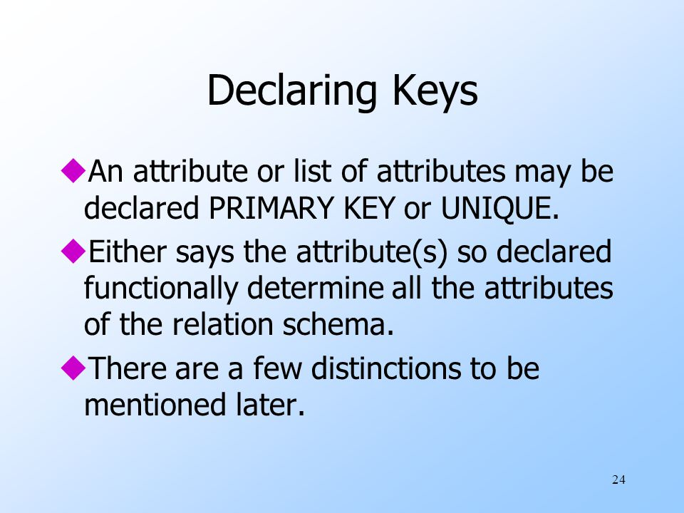 24 Declaring Keys uAn attribute or list of attributes may be declared PRIMARY KEY or UNIQUE.