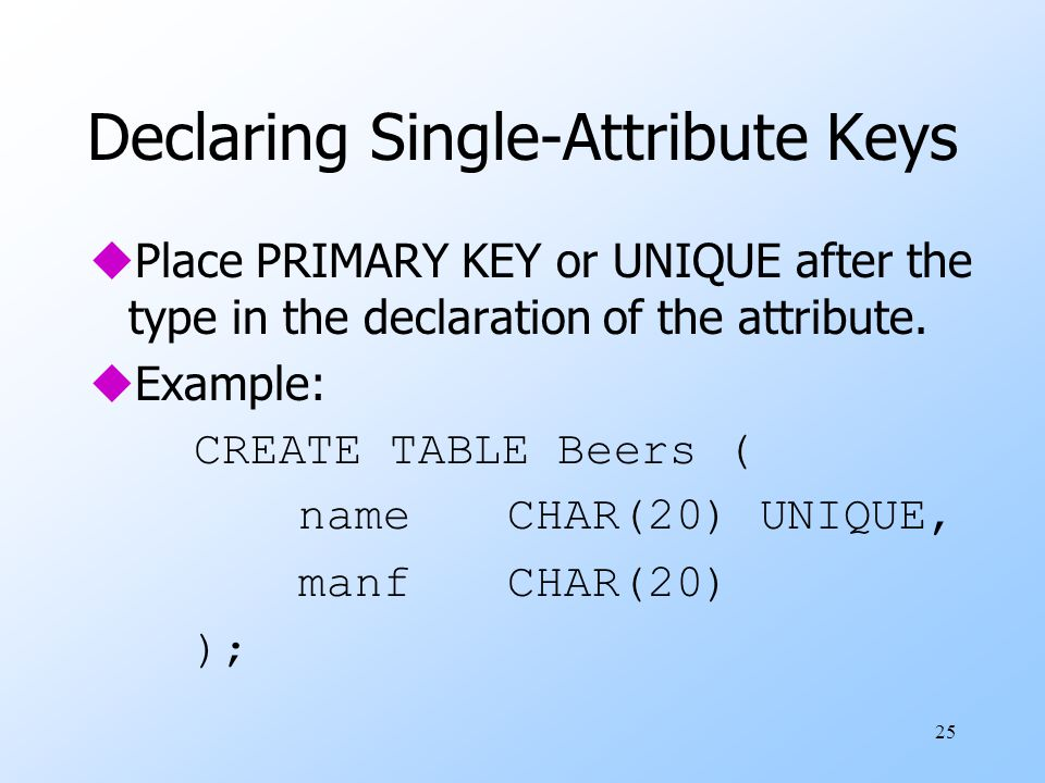 25 Declaring Single-Attribute Keys uPlace PRIMARY KEY or UNIQUE after the type in the declaration of the attribute.