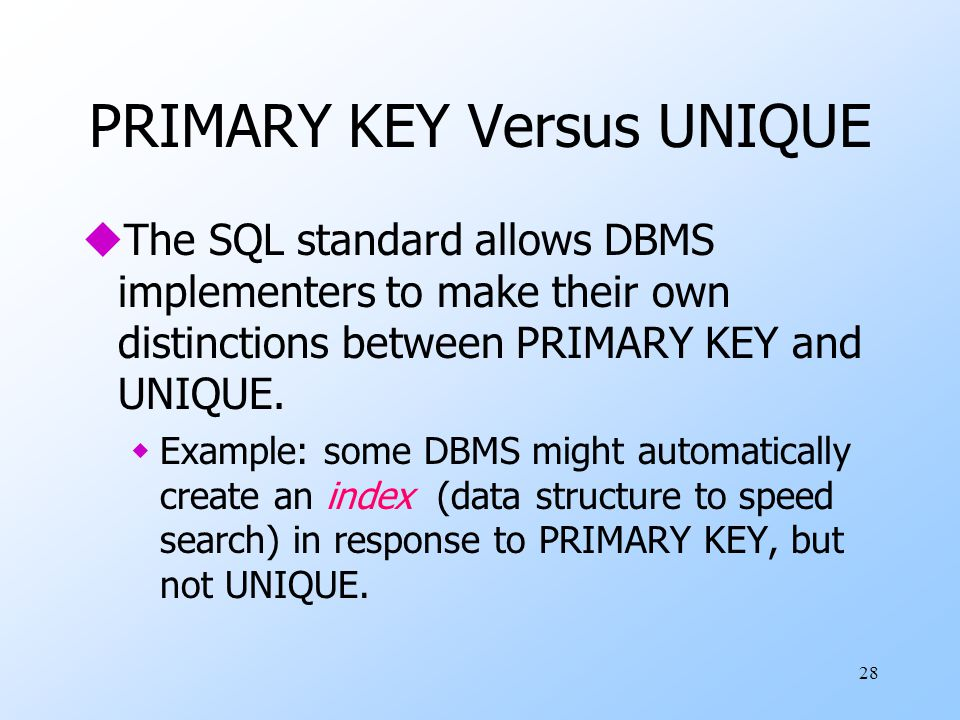 28 PRIMARY KEY Versus UNIQUE uThe SQL standard allows DBMS implementers to make their own distinctions between PRIMARY KEY and UNIQUE.