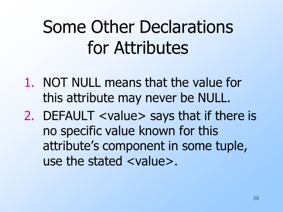 30 Some Other Declarations for Attributes 1.NOT NULL means that the value for this attribute may never be NULL.