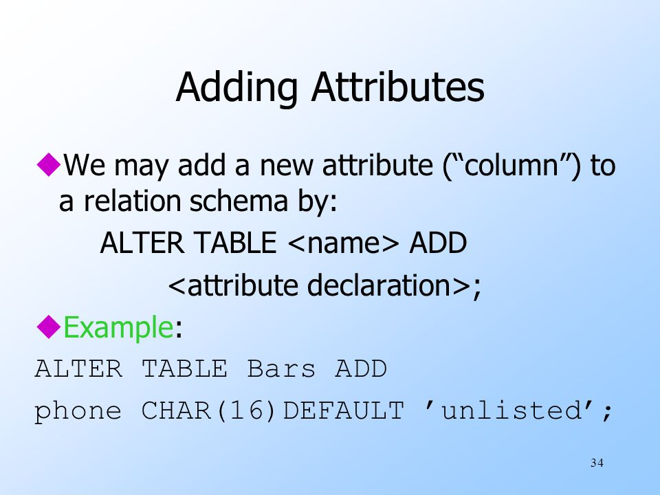 34 Adding Attributes uWe may add a new attribute ( column ) to a relation schema by: ALTER TABLE ADD ; uExample: ALTER TABLE Bars ADD phone CHAR(16)DEFAULT 'unlisted';