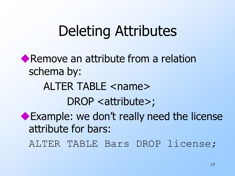 35 Deleting Attributes uRemove an attribute from a relation schema by: ALTER TABLE DROP ; uExample: we don't really need the license attribute for bars: ALTER TABLE Bars DROP license;