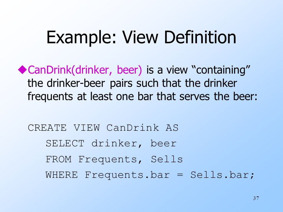37 Example: View Definition uCanDrink(drinker, beer) is a view containing the drinker-beer pairs such that the drinker frequents at least one bar that serves the beer: CREATE VIEW CanDrink AS SELECT drinker, beer FROM Frequents, Sells WHERE Frequents.bar = Sells.bar;