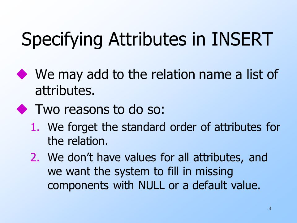 4 Specifying Attributes in INSERT uWe may add to the relation name a list of attributes.