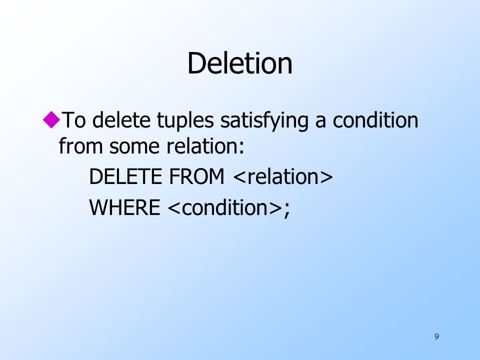 9 Deletion uTo delete tuples satisfying a condition from some relation: DELETE FROM WHERE ;