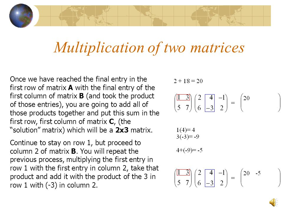 Multiplication of two matrices For example, given matrix A and B (we must first check that the number of columns on A equals the number of rows on B)