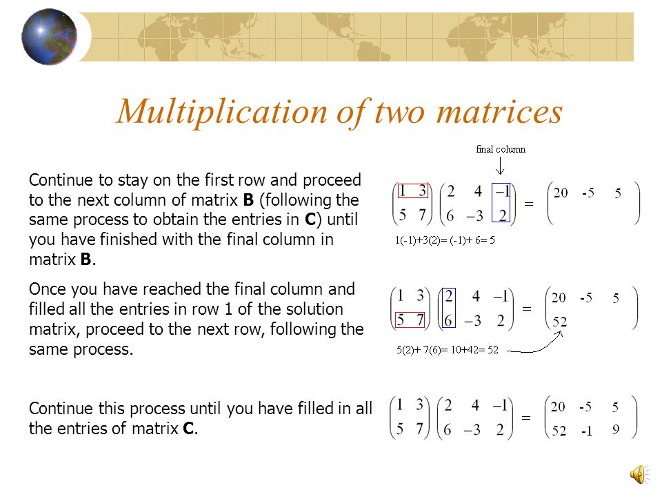 Multiplication of two matrices Once we have reached the final entry in the first row of matrix A with the final entry of the first column of matrix B