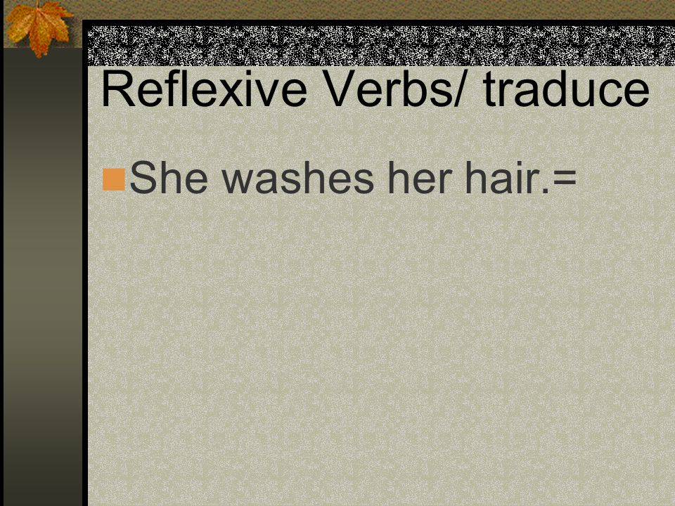 Reflexive Verbs Nos lavamos el pelo. Te cepillas los dientes