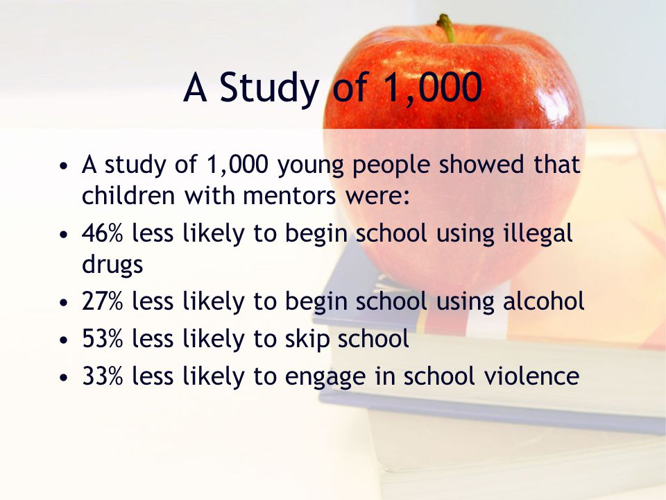 A Study of 1,000 A study of 1,000 young people showed that children with mentors were: 46% less likely to begin school using illegal drugs 27% less li