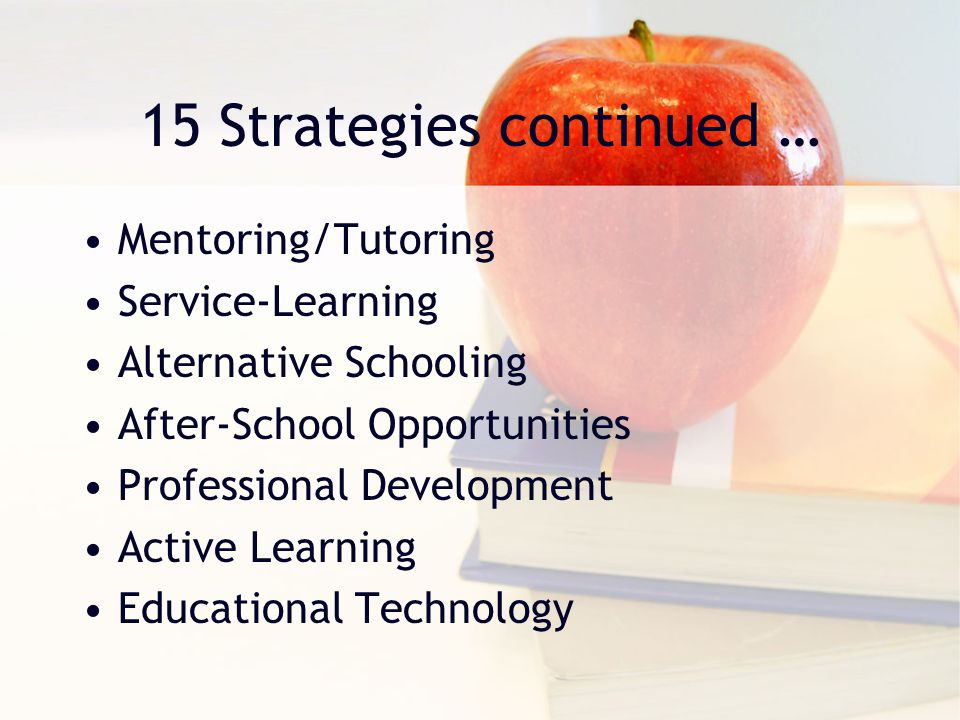 15 Strategies continued … Mentoring/Tutoring Service-Learning Alternative Schooling After-School Opportunities Professional Development Active Learnin