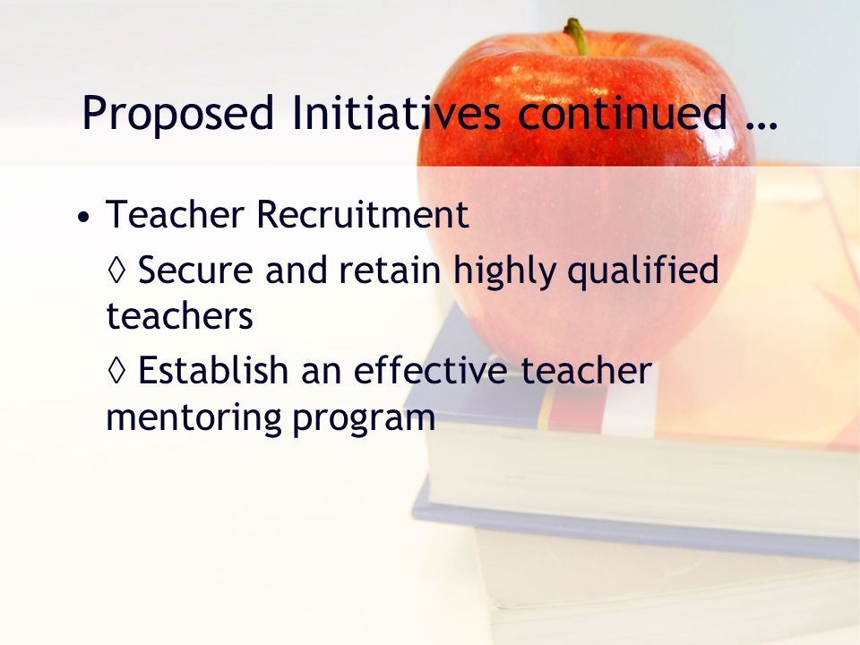 Proposed Initiatives continued … Teacher Recruitment ◊ Secure and retain highly qualified teachers ◊ Establish an effective teacher mentoring program