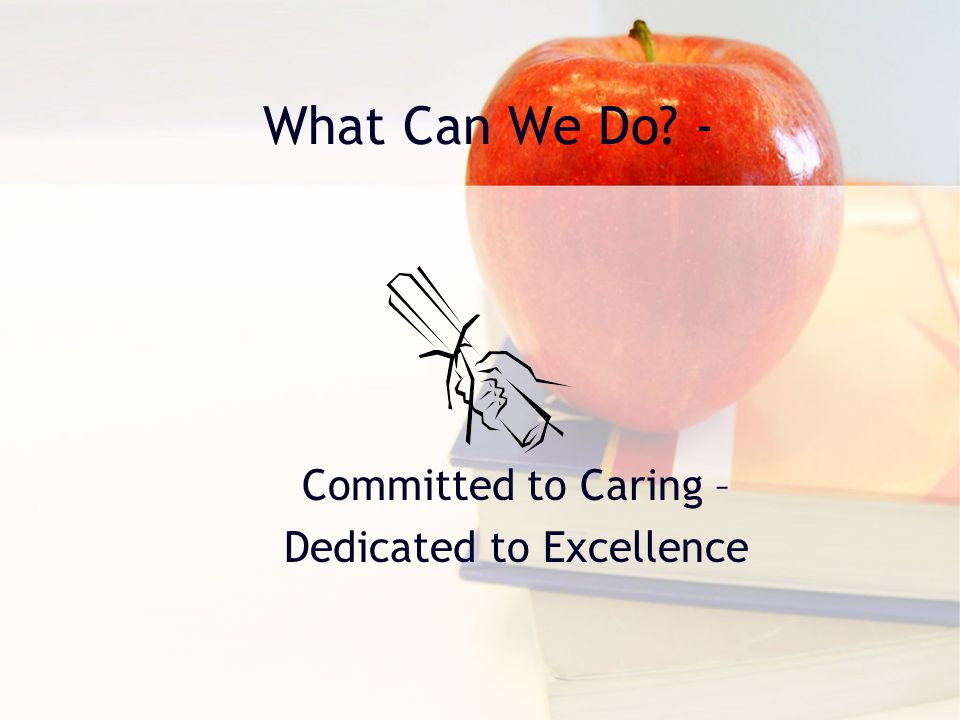 What Can We Do? - Committed to Caring – Dedicated to Excellence