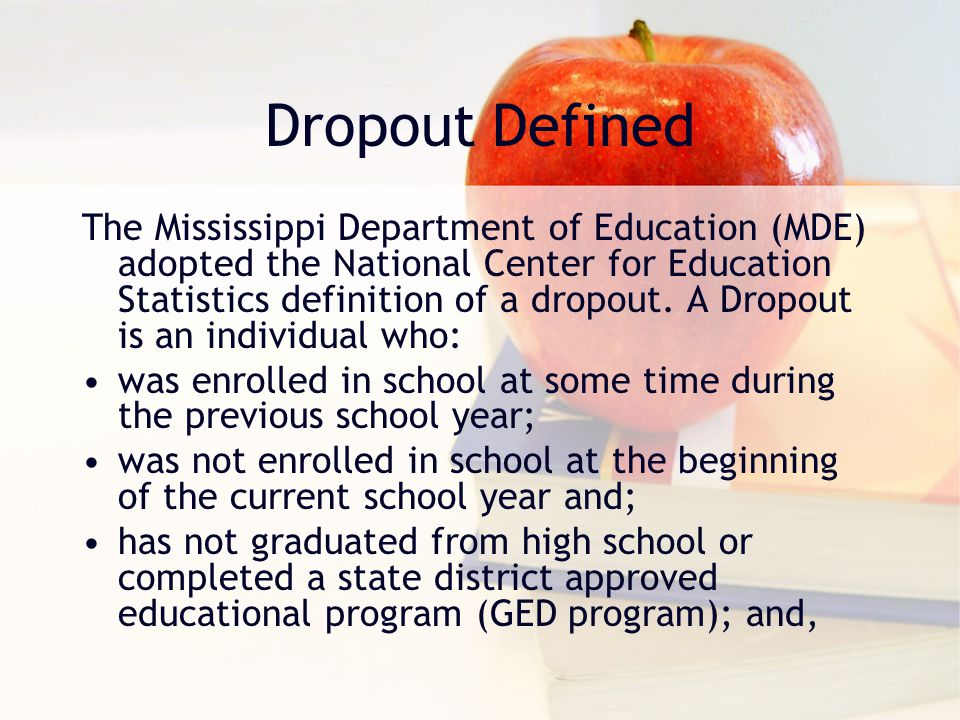 Dropout Defined The Mississippi Department of Education (MDE) adopted the National Center for Education Statistics definition of a dropout. A Dropout
