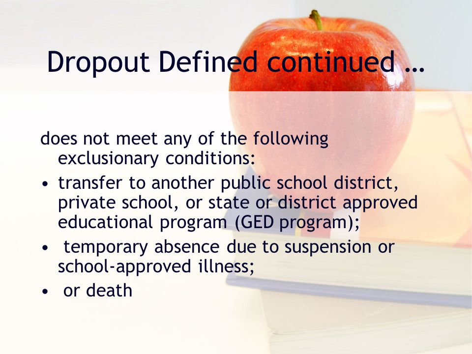 Dropout Defined continued … does not meet any of the following exclusionary conditions: transfer to another public school district, private school, or