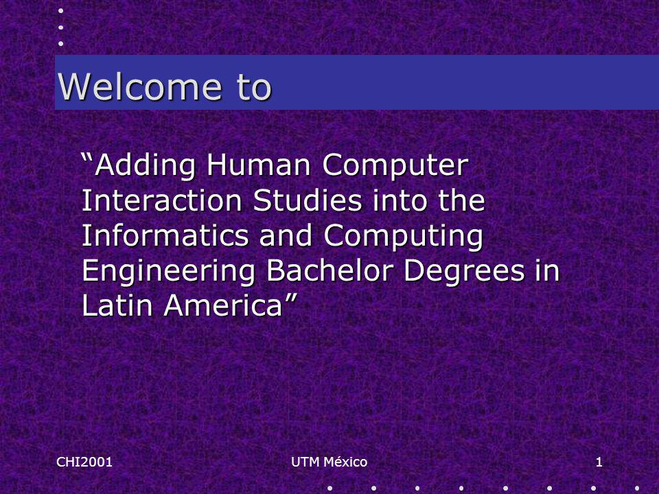 CHI2001UTM México1 Welcome to Adding Human Computer Interaction Studies into the Informatics and Computing Engineering Bachelor Degrees in Latin America