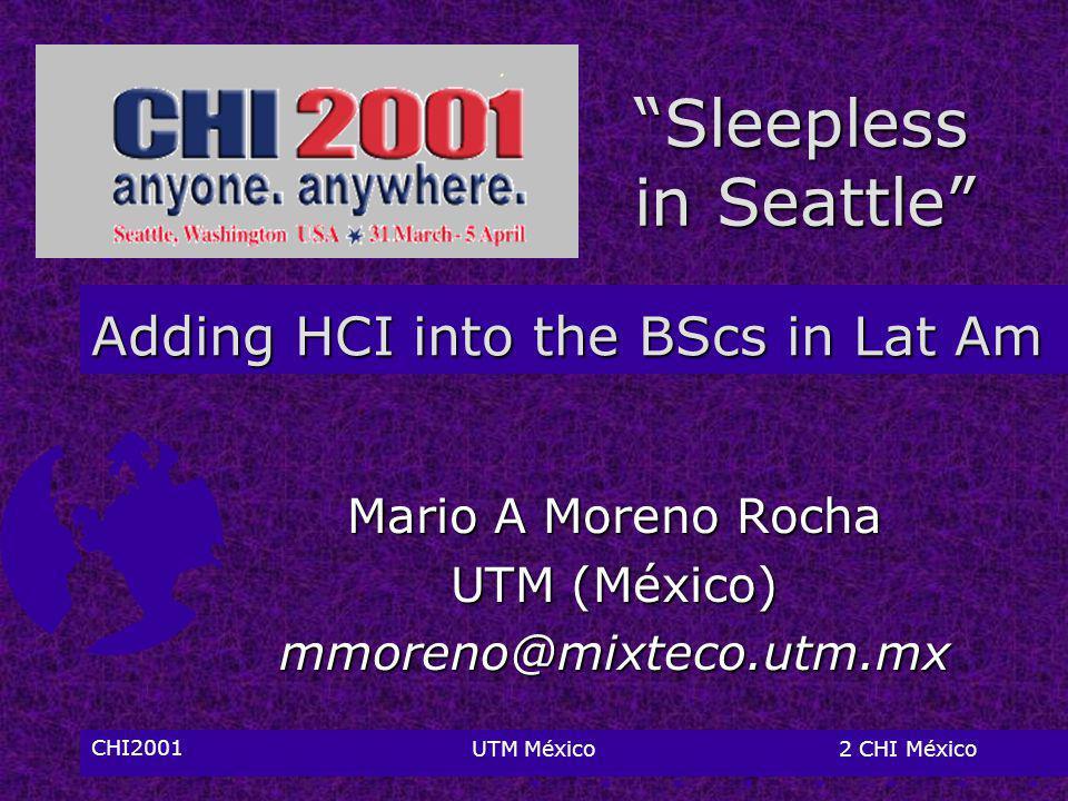 CHI2001UTM México2 CHI México Adding HCI into the BScs in Lat Am Mario A Moreno Rocha UTM (México) mmoreno@mixteco.utm.mx Sleepless in Seattle