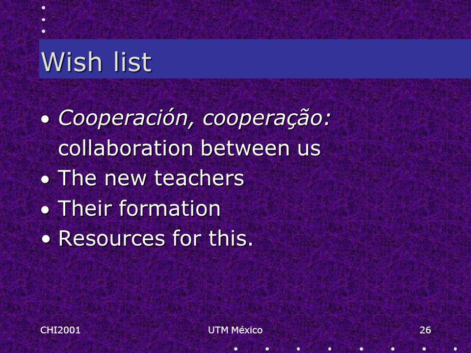 CHI2001UTM México26 Wish list Cooperación, cooperação: collaboration between us The new teachers Their formation Resources for this.Resources for this.