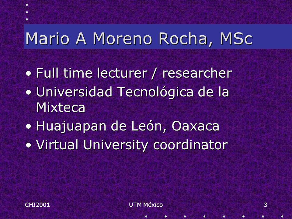 CHI2001UTM México3 Mario A Moreno Rocha, MSc Full time lecturer / researcherFull time lecturer / researcher Universidad Tecnológica de la MixtecaUniversidad Tecnológica de la Mixteca Huajuapan de León, OaxacaHuajuapan de León, Oaxaca Virtual University coordinatorVirtual University coordinator