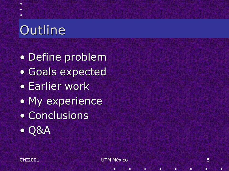 CHI2001UTM México5 Outline Define problemDefine problem Goals expectedGoals expected Earlier workEarlier work My experienceMy experience ConclusionsConclusions Q&AQ&A