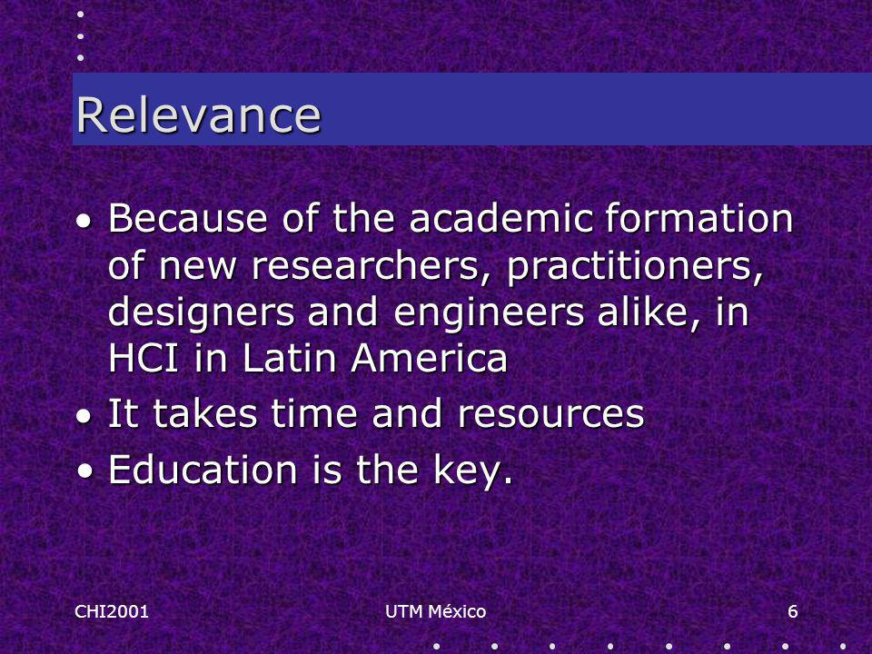 CHI2001UTM México6 Relevance Because of the academic formation of new researchers, practitioners, designers and engineers alike, in HCI in Latin America It takes time and resources Education is the key.Education is the key.