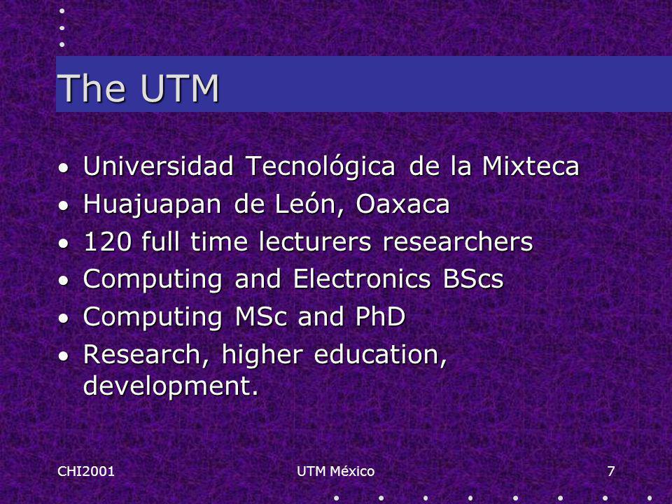 CHI2001UTM México7 The UTM Universidad Tecnológica de la Mixteca Huajuapan de León, Oaxaca 120 full time lecturers researchers Computing and Electronics BScs Computing MSc and PhD Research, higher education, development.