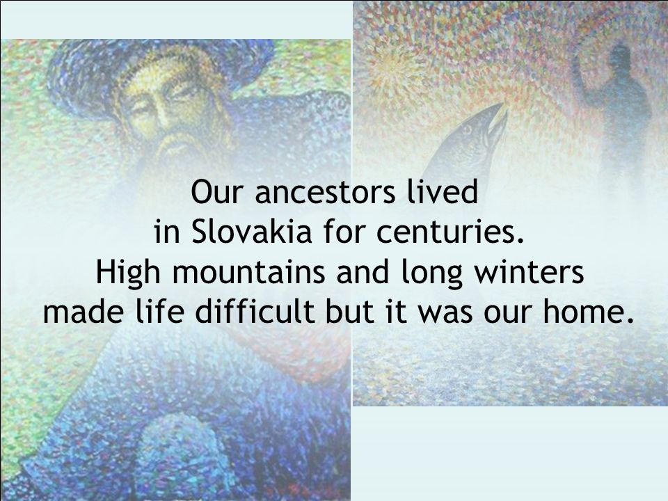 Our ancestors lived in Slovakia for centuries.