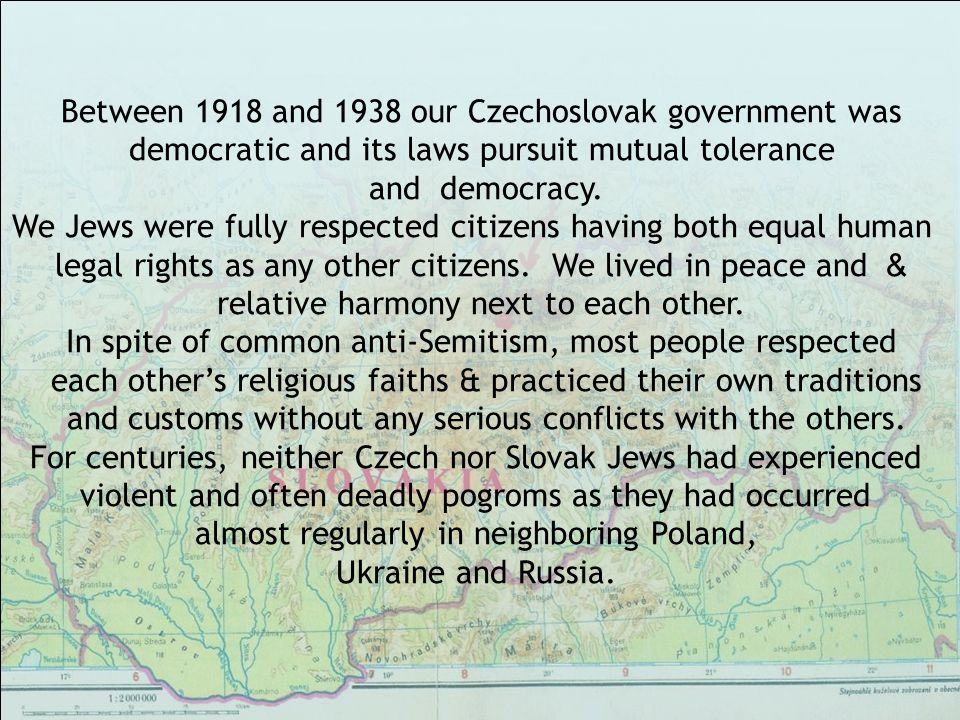 Between 1918 and 1938 our Czechoslovak government was democratic and its laws pursuit mutual tolerance and democracy.