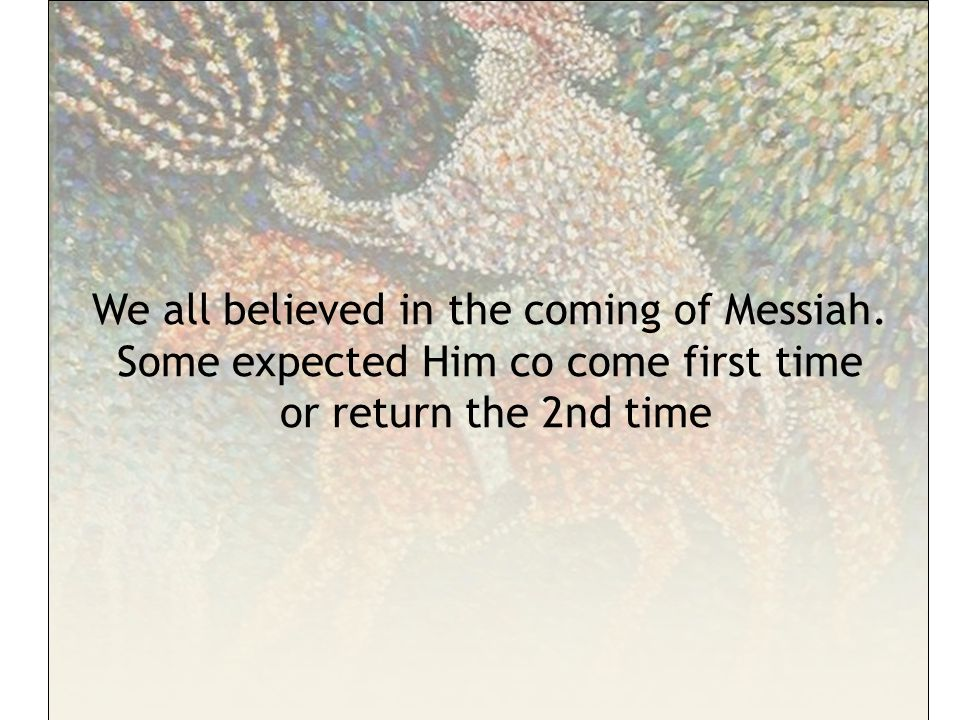 We all believed in the coming of Messiah.