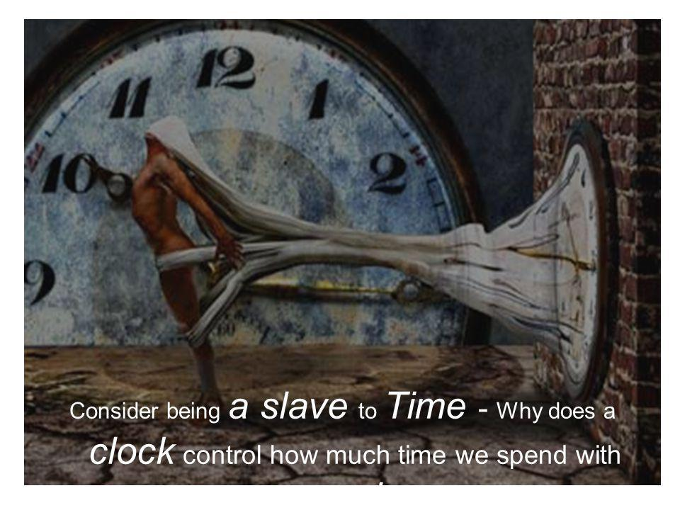 Consider being a slave to Time - Why does a clock control how much time we spend with people