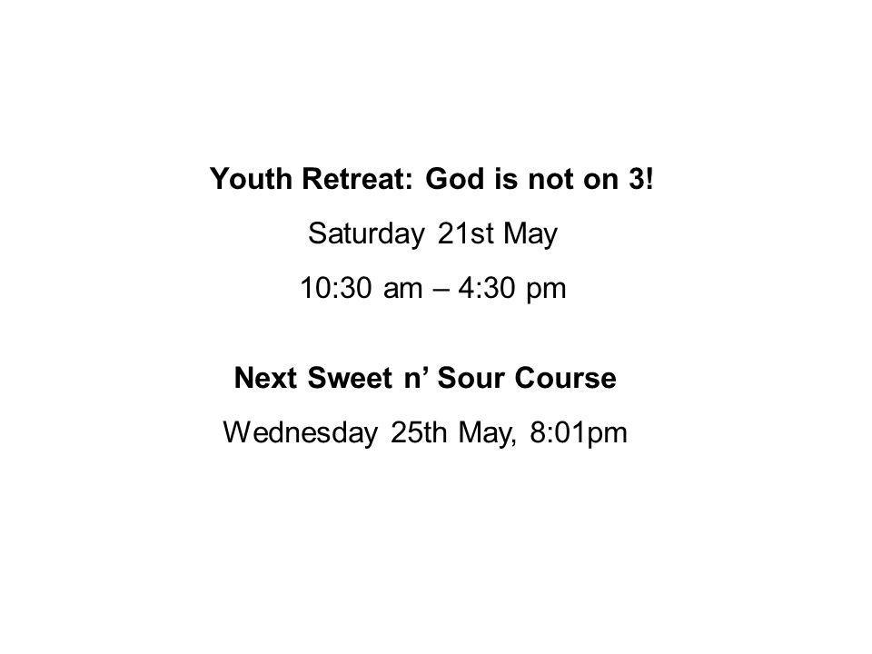 Next Sweet n' Sour Course Wednesday 25th May, 8:01pm Youth Retreat: God is not on 3.