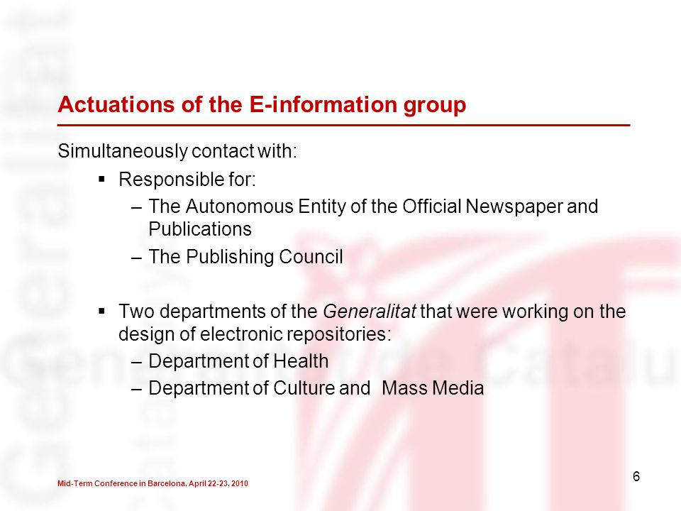 6 Actuations of the E-information group  Responsible for: –The Autonomous Entity of the Official Newspaper and Publications –The Publishing Council  Two departments of the Generalitat that were working on the design of electronic repositories: –Department of Health –Department of Culture and Mass Media Simultaneously contact with: Mid-Term Conference in Barcelona, April 22-23, 2010