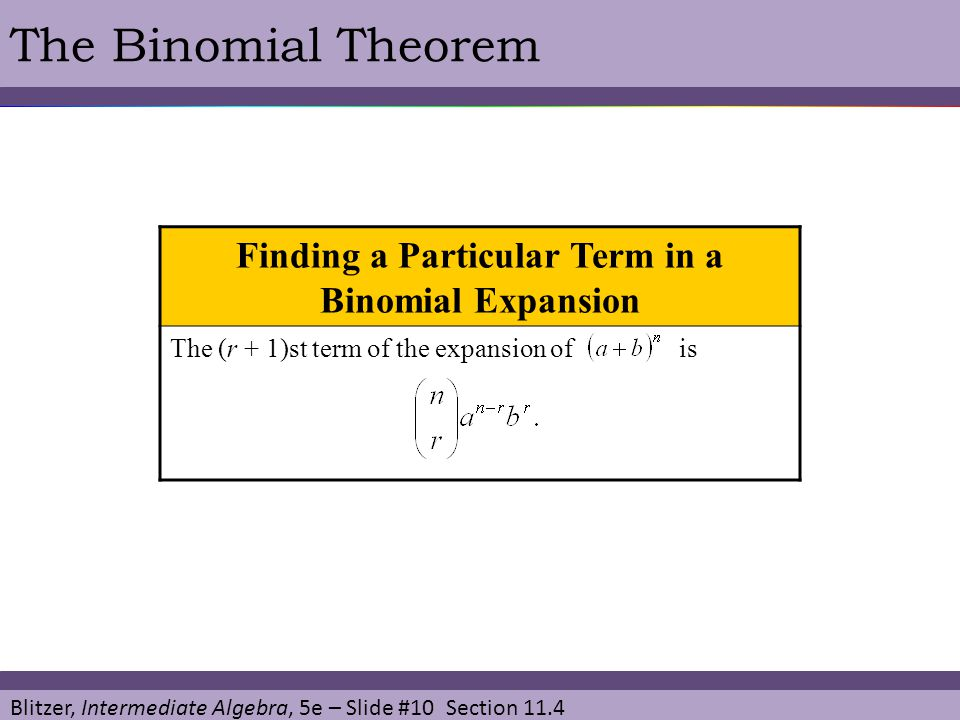 Blitzer, Intermediate Algebra, 5e – Slide #10 Section 11.4 The Binomial Theorem Finding a Particular Term in a Binomial Expansion The (r + 1)st term o
