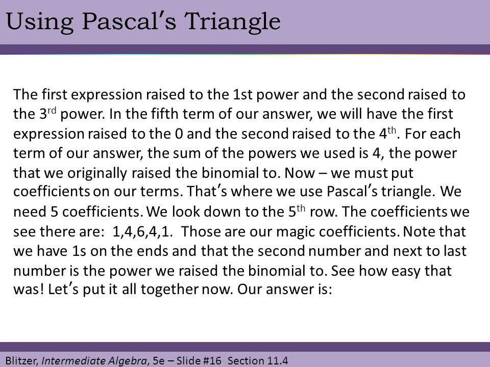 Blitzer, Intermediate Algebra, 5e – Slide #16 Section 11.4 Using Pascal's Triangle The first expression raised to the 1st power and the second raised
