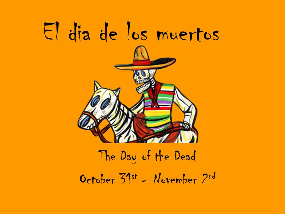 El dia de los muertos The Day of the Dead October 31 st – November 2 nd