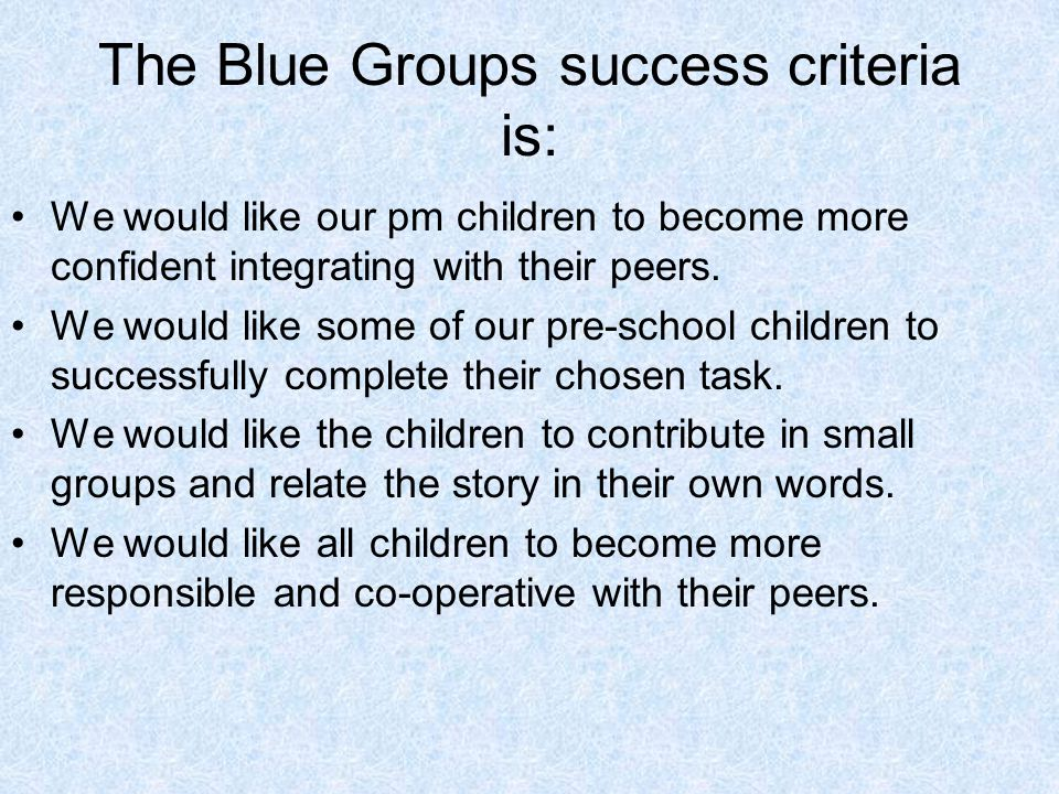 The Blue Groups success criteria is: We would like our pm children to become more confident integrating with their peers.