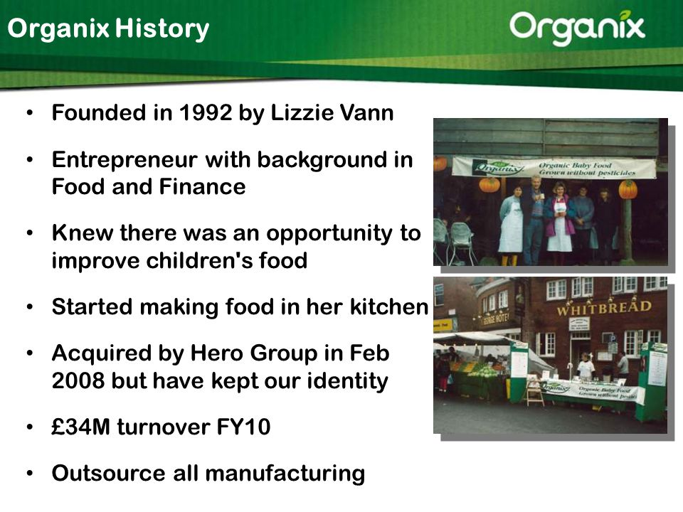 Organix History Founded in 1992 by Lizzie Vann Entrepreneur with background in Food and Finance Knew there was an opportunity to improve children s food Started making food in her kitchen Acquired by Hero Group in Feb 2008 but have kept our identity £34M turnover FY10 Outsource all manufacturing