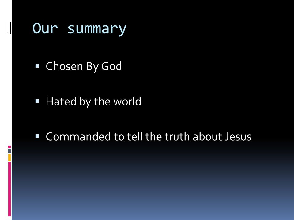 Our summary  Chosen By God  Hated by the world  Commanded to tell the truth about Jesus