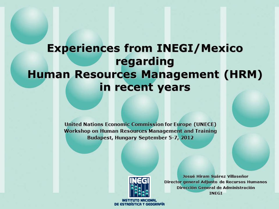 Experiences from INEGI/Mexico regarding Human Resources Management (HRM) in recent years United Nations Economic Commission for Europe (UNECE) Workshop on Human Resources Management and Training Budapest, Hungary September 5-7, 2012 Josué Hiram Suárez Villaseñor Director general Adjunto de Recursos Humanos Dirección General de Administración INEGI