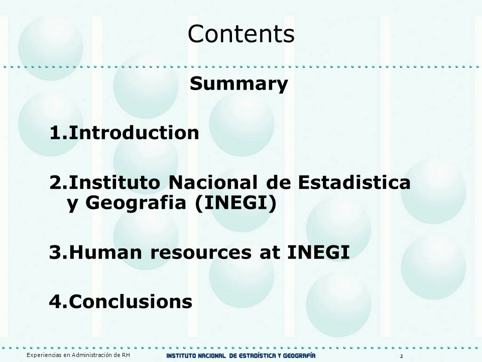 Contents Summary 1.Introduction 2.Instituto Nacional de Estadistica y Geografia (INEGI) 3.Human resources at INEGI 4.Conclusions Experiencias en Administración de RH 2