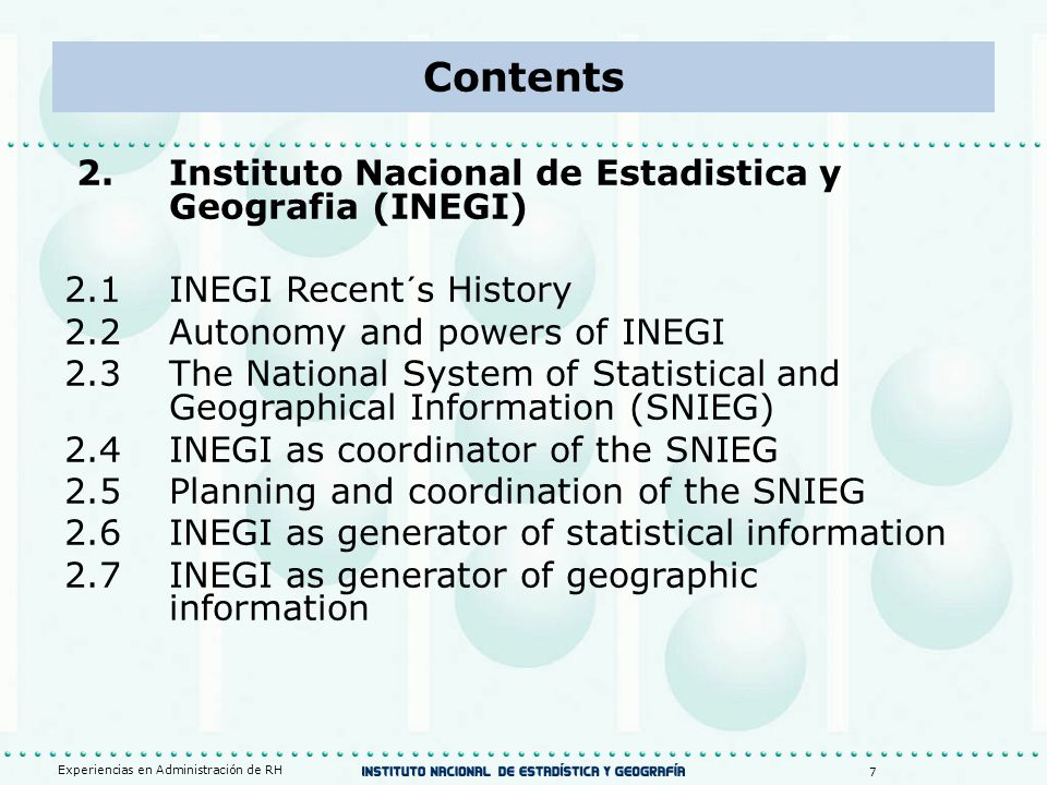 2.Instituto Nacional de Estadistica y Geografia (INEGI) 2.1INEGI Recent´s History 2.2Autonomy and powers of INEGI 2.3The National System of Statistical and Geographical Information (SNIEG) 2.4INEGI as coordinator of the SNIEG 2.5Planning and coordination of the SNIEG 2.6INEGI as generator of statistical information 2.7INEGI as generator of geographic information Experiencias en Administración de RH 7 Contents